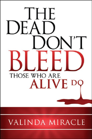 The Dead Don't Bleed: Those Who Are Alive Do  -              By: Valinda Miracle