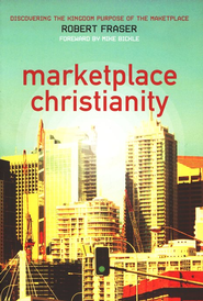 Marketplace Christianity: Discovering the Kingdom Purpose in the Marketplace  -     By: Robert Fraser