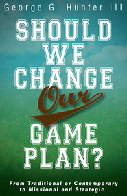 Should We Change Our Game Plan?: From Traditional or Contemporary to Missional and Strategic - eBook  -     By: George G. Hunter III
