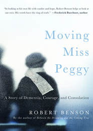 Moving Miss Peggy: A Story of Dementia, Courage and Consolation - eBook  -     By: Robert Benson