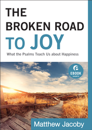 Broken Road to Joy, The (Ebook Shorts): What the Psalms Teach Us about Happiness - eBook  -     By: Matthew Jacoby
