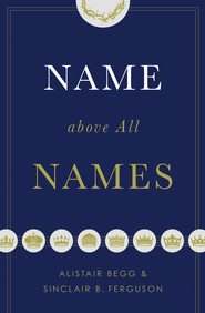 Name above All Names - eBook  -     By: Alistair Begg, Sinclair B. Ferguson