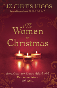 The Women of Christmas: Experience the Season Afresh with Elizabeth, Mary, and Anna - eBook  -     By: Liz Curtis Higgs