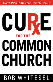Cure for the Common Church: God's Plan to Restore Church Health - eBook  -     By: Bob Whitesel