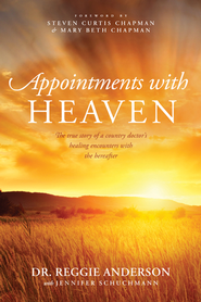 Appointments with Heaven: The True Story of a Country Doctor, His Struggles with Faith and Doubt, and His Healing Encounters with the Hereafter - eBook  -     By: Reggie Anderson, Steven Curtis Chapman, Mary Beth Chapman