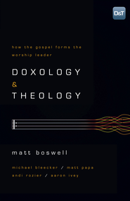 Doxology and Theology: How the Gospel Forms the Worship Leader - eBook  -     By: Matt Boswell