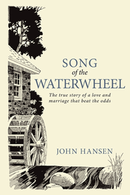 Song Of The Waterwheel: The true story of a love and marriage that beat the odds - eBook  -     By: John Hansen