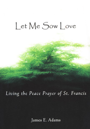 Let Me Sow Love: Living the Peace Prayer of St. Francis   -     By: James E. Adams
