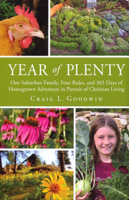 Year of Plenty: One Suburban Family, Four Rules, and 365 Days of Homegrown Adventure in the Pursuit of Christian Living  -     By: Craig L. Goodwin