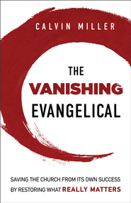 Vanishing Evangelical, The: Saving the Church from Its Own Success by Restoring What Really Matters - eBook  -     By: Calvin Miller