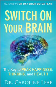 Switch On Your Brain: The Key to Peak Happiness, Thinking, and Health - eBook  -     By: Dr. Caroline Leaf