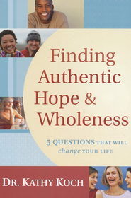 Finding Authentic Hope & Wholeness: 5 Questions That Will Change Your Life  -     By: Kathy Koch
