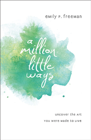 Million Little Ways, A: Uncover the Art You Were Made to Live - eBook  -     By: Emily P. Freeman