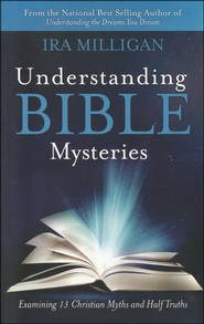 Understanding Bible Mysteries: Examining 13 Christian Myths and Half Truths  -              By: Ira Milligan