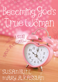 Becoming God's True Woman . . . While I Still Have a Curfew  -              By: Mary Kassian, Susan Hunt