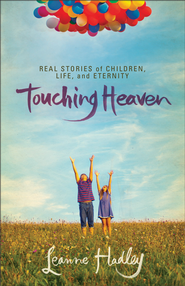 Touching Heaven: Real Stories of Children, Life, and Eternity - eBook  -     By: Leanne Hadley