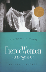 Fierce Women: The Power of a Soft Warrior  -              By: Kimberly Wagner