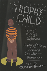 Trophy Child: Saving Parents from Performance, Preparing Children for Something Greater Than Themselves  -              By: Ted Cunningham