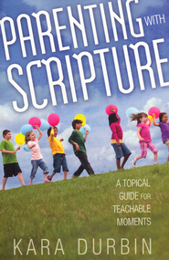 Parenting with Scripture: A Topical Guide for Teachable Moments  -              By: Kara G. Durbin