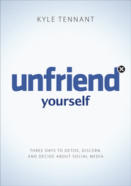 Unfriend Yourself: Three Days to Detox, Discern, and Decide About Social Media  -              By: Kyle Tennant