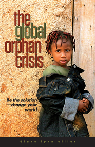 The Global Orphan Crisis: Be the Solution--Change    Your World  -              By: Diane Elliot