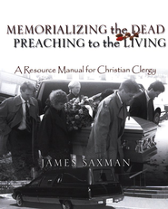 Memorializing the Dead-Preaching to the Living: A Resource Manual for Christian Clergy  -     By: James Saxman