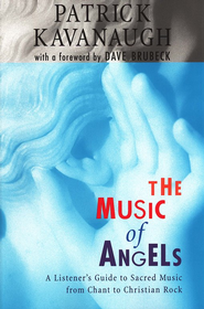 The Music of Angels: A Listener's Guide to Sacred Music from Chant to Christian Rock  -     By: Patrick Kavanaugh