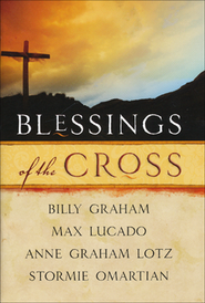 Blessings of the Cross   -              By: Billy Graham, Max Lucado, Anne Graham Lotz, Stormie Omartian