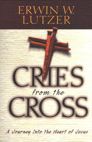 Cries from the Cross: A Journey Into the Heart of Jesus   -     By: Erwin W. Lutzer