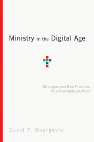 Ministry in the Digital Age: Strategies and Best Practices for a Post-Website World - eBook  -     By: David T. Bourgeois