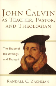 John Calvin as Teacher, Pastor, and Theologian: The Shape of His Writings and Thought - eBook  -     By: Randall C. Zachman
