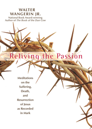 Reliving the Passion: Meditations on the Suffering, Death, and the Resurrection of Jesus as Recorded in Mark. - eBook  -     By: Walter Wangerin Jr.