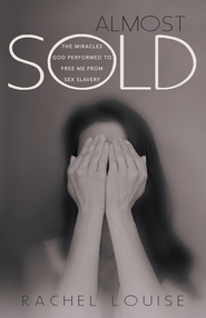 Almost Sold: The Miracles God Performed to Free Me from Sex Slavery - eBook  -     By: Rachel Louise