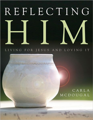 Reflecting Him: Living for Jesus and Loving It!  -              By: Carla McDougal