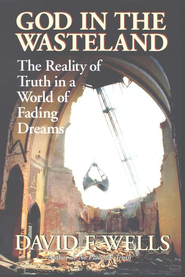 God in the Wasteland: The Reality of Truth in a World of Fading Dreams  -              By: David F. Wells