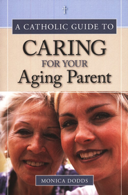 A Catholic Guide to Caring for Your Aging Parent  -     By: Monica Dodds