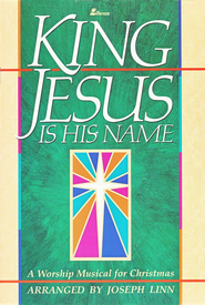 King Jesus Is His Name: A Worship Musical for Christmas  -