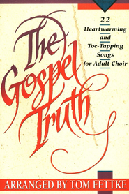 Gospel Truth: Twenty-Two Heart-Warming & Toe-Tapping Songs for Adult Choir   -              By: Tom Fettke