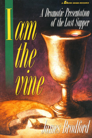 I Am the Vine: A Dramatic Presentation of the Last Supper  -     By: James Bradford