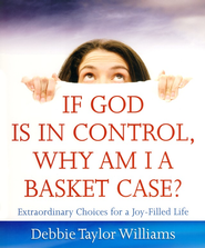 If God is in Control, Why Am I a Basket Case?: Extraordinary Choices for a Joy-Filled Life - eBook  -     By: Debbie Taylor Williams