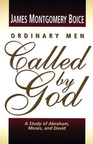 Ordinary Men Called by God: A Study of Abraham, Moses and David  -     By: James Montgomery Boice