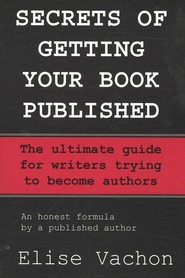 Secrets of Getting Your Book Published: The Ultimate Guide for Writers Trying to Become Authors  -     By: Elise Vachon