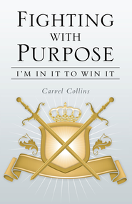 Fighting with Purpose: Im in It to Win It - eBook  -     By: Carvel Collins
