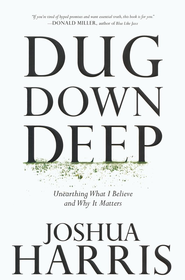 Dug Down Deep: Unearthing What I Believe and Why It Matters  -     By: Joshua Harris