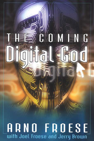 The Coming Digital God   -     By: Arno Froese, Joel Froese, Jerry Brown