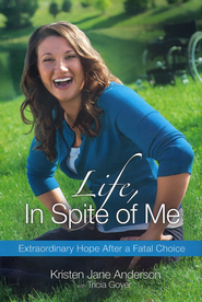Life, in Spite of Me: Extraordinary Hope After a Fatal Choice  -              By: Kristen Jane Anderson, Tricia Goyer