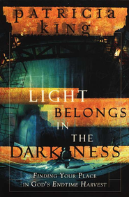 Light Belongs in the Darkness: Finding Your Place In God's Endtime Harvest  -              By: Patricia King
