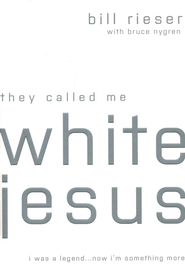 They Called Me White Jesus: I Was a Legend Now I'm Something More  -     By: Bill Rieser