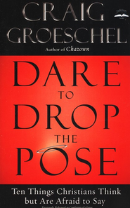 Dare to Drop the Pose: Ten Things Christians Think but Are Afraid to Say  -     By: Craig Groeschel