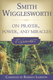 Smith Wigglesworth on Prayer, Power & Miracles   -     By: Smith Wigglesworth, Roberts Liardon